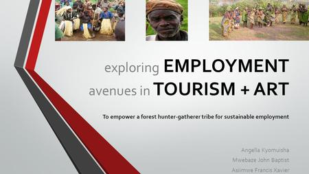 Exploring EMPLOYMENT avenues in TOURISM + ART To empower a forest hunter-gatherer tribe for sustainable employment Angella Kyomuisha Mwebaze John Baptist.