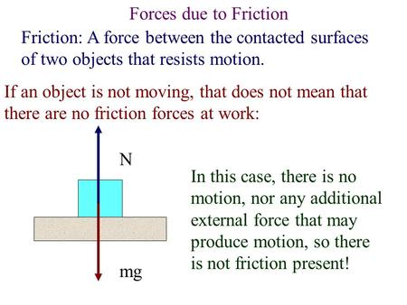 Forces due to Friction Friction: A force between the contacted surfaces of two objects that resists motion. If an object is not moving, that does not.