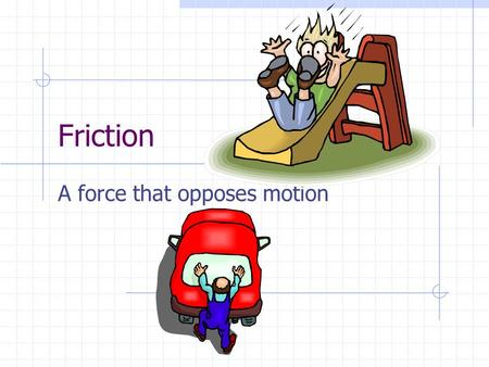 "Friction A force that opposes motion. Causes Of Friction Matter is not as smooth on its surface as it appears to be; tiny irregularities get ""stuck"""