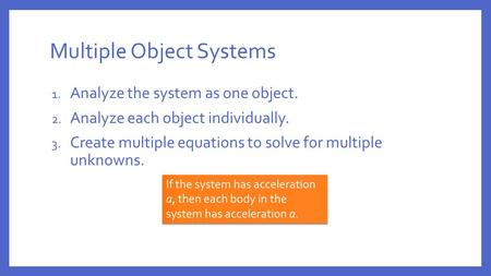 Multiple Object Systems 1. Analyze the system as one object. 2. Analyze each object individually. 3. Create multiple equations to solve for multiple unknowns.