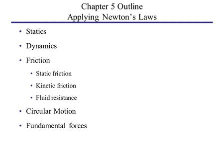 Chapter 5 Outline Applying Newton's Laws Statics Dynamics Friction Static friction Kinetic friction Fluid resistance Circular Motion Fundamental forces.