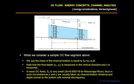 OC FLOW: ENERGY CONCEPTS, CHANNEL ANALYSIS 87-351 Fluid Mechanics [ energy considerations: the background ]  When we consider a sample OC flow segment.