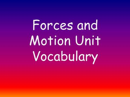 Forces and Motion Unit Vocabulary. Newton's 1 st law Law states: An object at rest stays at rest. An object in motion stays in motion unless an unbalanced.