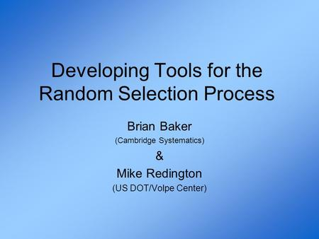 Developing Tools for the Random Selection Process Brian Baker (Cambridge Systematics) & Mike Redington (US DOT/Volpe Center)