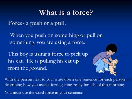 What is a force? Force- a push or a pull. When you push on something or pull on something, you are using a force. With the person next to you, write down.