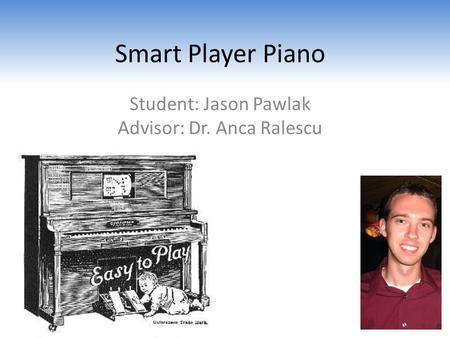 Smart Player Piano Student: Jason Pawlak Advisor: Dr. Anca Ralescu.