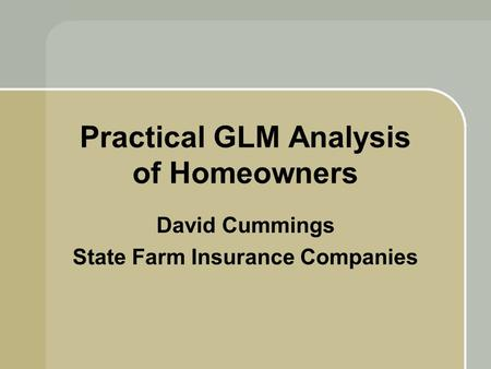 Practical GLM Analysis of Homeowners David Cummings State Farm Insurance Companies.