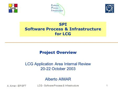 A. Aimar - EP/SFT LCG - Software Process & Infrastructure1 SPI Software Process & Infrastructure for LCG Project Overview LCG Application Area Internal.