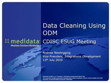 Data Cleaning Using ODM CDISC ESUG Meeting Andrew Newbigging Vice President, Integrations Development 13 th July 2010 Medidata Solutions, Inc. Proprietary.