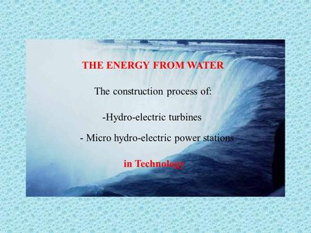 THE ENERGY FROM WATER The construction process of: -Hydro-electric turbines - Micro hydro-electric power stations in Technology.