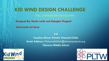 KID WIND DESIGN CHALLENGE TEAM NAME: SUP BRAW Designed By: Paulie smith and Kaleigha Thagard 5-8 Coaches Name: Pamela Urbanek-Childs  Address:
