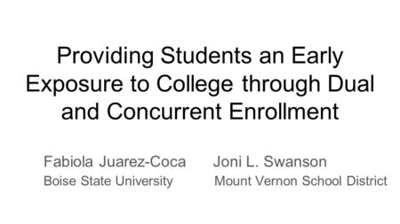 Providing Students an Early Exposure to College through Dual and Concurrent Enrollment Fabiola Juarez-Coca Joni L. Swanson Boise State University Mount.