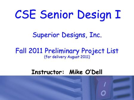 CSE Senior Design I Superior Designs, Inc. Fall 2011 Preliminary Project List (for delivery August 2011) Instructor: Mike O'Dell.
