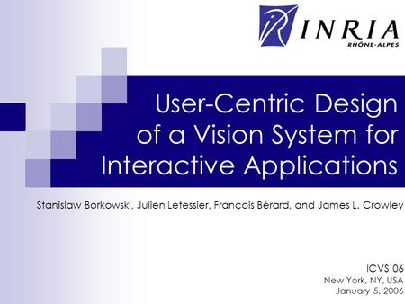 User-Centric Design of a Vision System for Interactive Applications Stanislaw Borkowski, Julien Letessier, François Bérard, and James L. Crowley ICVS'06.