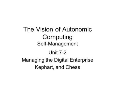 The Vision of Autonomic Computing Self-Management Unit 7-2 Managing the Digital Enterprise Kephart, and Chess.