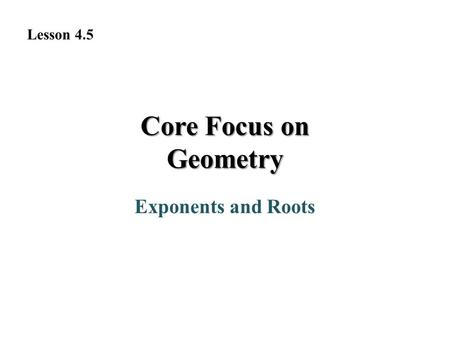 Core Focus on Geometry Exponents and Roots Lesson 4.5.