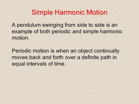 Simple Harmonic Motion A pendulum swinging from side to side is an example of both periodic and simple harmonic motion. Periodic motion is when an object.