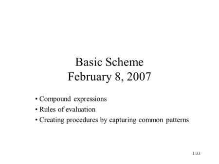 1/33 Basic Scheme February 8, 2007 Compound expressions Rules of evaluation Creating procedures by capturing common patterns.
