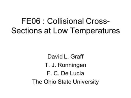 FE06 : Collisional Cross- Sections at Low Temperatures David L. Graff T. J. Ronningen F. C. De Lucia The Ohio State University.