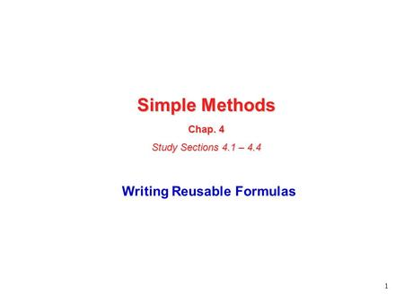 1 Simple Methods Chap. 4 Study Sections 4.1 – 4.4 Writing Reusable Formulas.