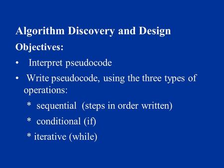 Algorithm Discovery and Design Objectives: Interpret pseudocode Write pseudocode, using the three types of operations: * sequential (steps in order written)