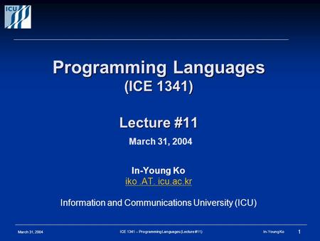 March 31, 2004 1 ICE 1341 – Programming Languages (Lecture #11) In-Young Ko Programming Languages (ICE 1341) Lecture #11 Programming Languages (ICE 1341)