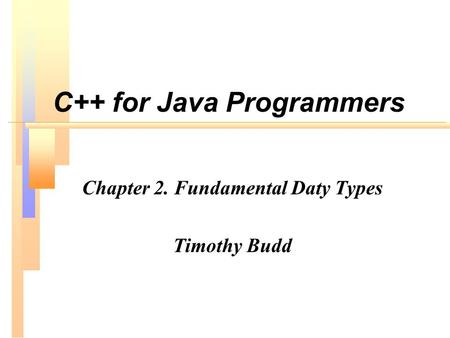 C++ for Java Programmers Chapter 2. Fundamental Daty Types Timothy Budd.