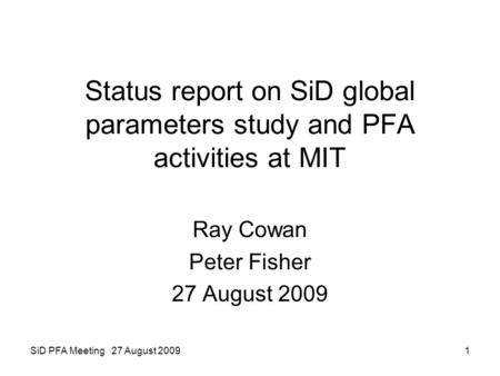 SiD PFA Meeting 27 August 20091 Status report on SiD global parameters study and PFA activities at MIT Ray Cowan Peter Fisher 27 August 2009.