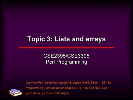 Topic 3: Lists and arrays CSE2395/CSE3395 Perl Programming Learning Perl 3rd edition chapter 3, pages 40-55, 86-91, 135-138 Programming Perl 3rd edition.