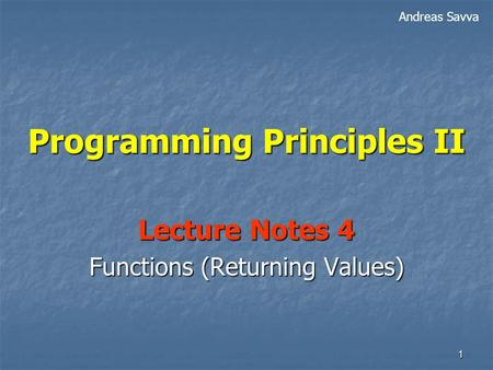 1 Programming Principles II Lecture Notes 4 Functions (Returning Values) Andreas Savva.