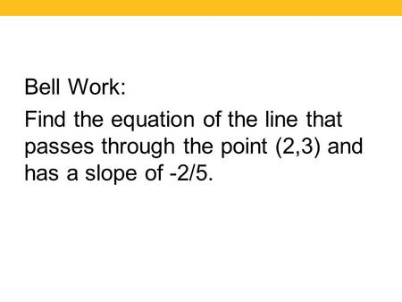 Bell Work: Find the equation of the line that passes through the point (2,3) and has a slope of -2/5.