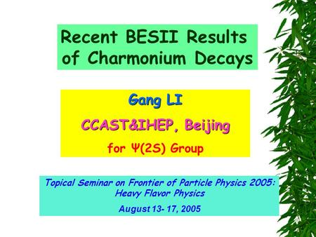 Recent BESII Results of Charmonium Decays Gang LI CCAST&IHEP, Beijing for Ψ(2S) Group Topical Seminar on Frontier of Particle Physics 2005: Heavy Flavor.