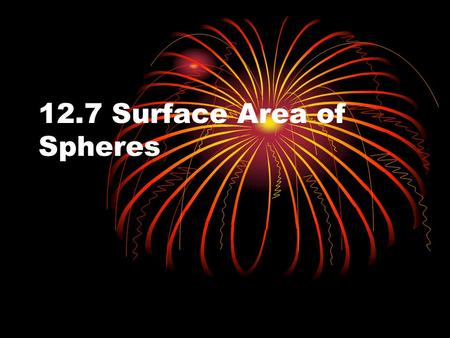 12.7 Surface Area of Spheres. Objectives Recognize and define basic properties of spheres Recognize and define basic properties of spheres Find surface.