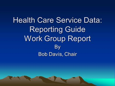 Health Care Service Data: Reporting Guide Work Group Report By Bob Davis, Chair.