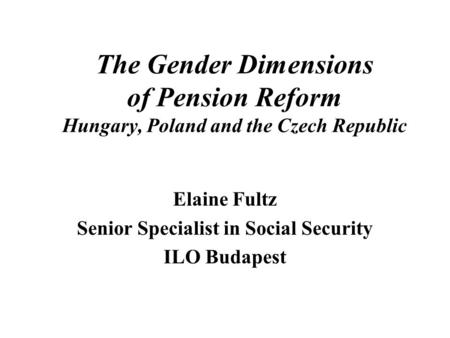 The Gender Dimensions of Pension Reform Hungary, Poland and the Czech Republic Elaine Fultz Senior Specialist in Social Security ILO Budapest.