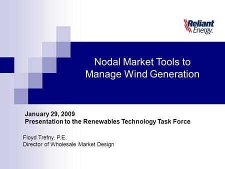 Floyd Trefny, P.E. Director of Wholesale Market Design Nodal Market Tools to Manage Wind Generation January 29, 2009 Presentation to the Renewables Technology.