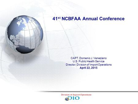 41 st NCBFAA Annual Conference CAPT. Domenic J. Veneziano U.S. Public Health Service Director, Division of Import Operations April 22, 2015.
