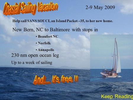 Help sail SANS SOUCI, an Island Packet –35, to her new home. Beaufort NC Norfolk Annapolis 230 nm open ocean leg New Bern, NC to Baltimore with stops in.