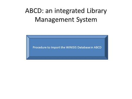 ABCD: an integrated Library Management System Procedure to Import the WINISIS Database in ABCD.