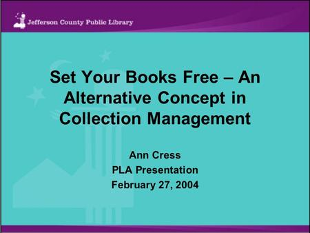 Set Your Books Free – An Alternative Concept in Collection Management Ann Cress PLA Presentation February 27, 2004.