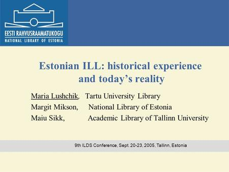 9th ILDS Conference, Sept. 20-23, 2005, Tallinn, Estonia Estonian ILL: historical experience and today's reality Maria Lushchik, Tartu University Library.