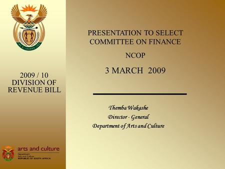 Themba Wakashe Director - General Department of Arts and Culture 2009 / 10 DIVISION OF REVENUE BILL PRESENTATION TO SELECT COMMITTEE ON FINANCE NCOP 3.