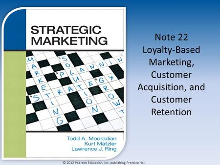 © 2012 Pearson Education, Inc. publishing Prentice Hall. Note 22 Loyalty-Based Marketing, Customer Acquisition, and Customer Retention.
