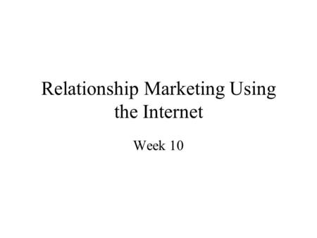 Relationship Marketing Using the Internet Week 10.