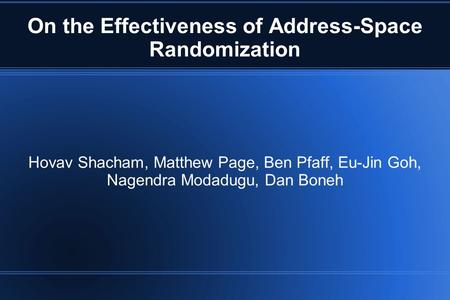 On the Effectiveness of Address-Space Randomization Hovav Shacham, Matthew Page, Ben Pfaff, Eu-Jin Goh, Nagendra Modadugu, Dan Boneh.