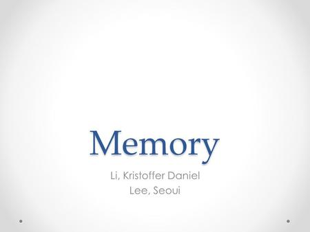 Memory Li, Kristoffer Daniel Lee, Seoui. What is Memory? An active system that receives information from the senses, puts that information into usable.