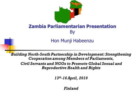 Zambia Parliamentarian Presentation By Hon Munji Habeenzu Building North-South Partnership in Development: Strengthening Cooperation among Members of Parliaments,