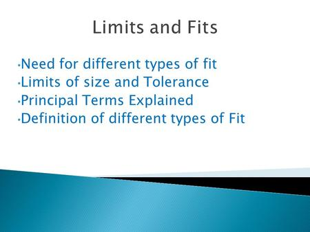 Limits and Fits Need for different types of fit Limits of size and Tolerance Principal Terms Explained Definition of different types of Fit.