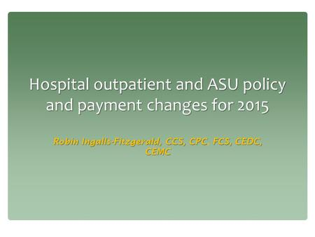 Hospital outpatient and ASU policy and payment changes for 2015 Robin Ingalls-Fitzgerald, CCS, CPCFCS, CEDC, CEMC Robin Ingalls-Fitzgerald, CCS, CPC, FCS,