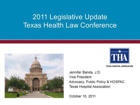 2011 Legislative Update Texas Health Law Conference Jennifer Banda, J.D. Vice President Advocacy, Public Policy & HOSPAC Texas Hospital Association October.